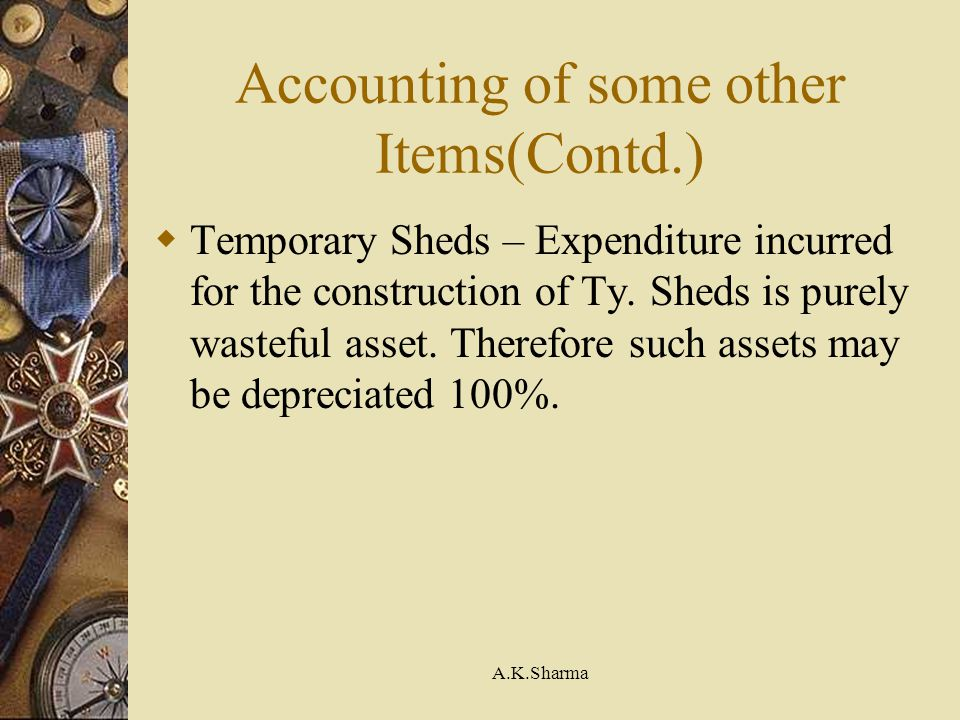 A.K.Sharma Accounting of some other Items(Contd.) Temporary Sheds – Expenditure incurred for the construction of Ty. Sheds is purely wasteful asset. T