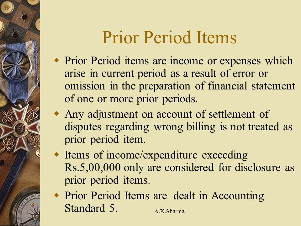 A.K.Sharma Prior Period Items Prior Period items are income or expenses which arise in current period as a result of error or omission in the preparat