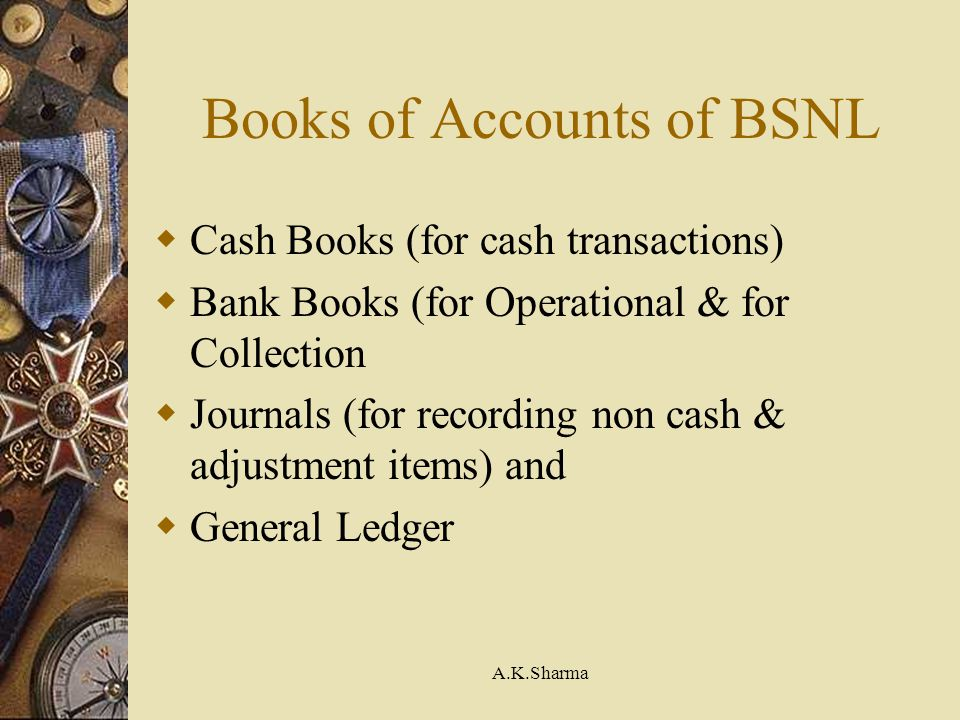A.K.Sharma Books of Accounts of BSNL Cash Books (for cash transactions) Bank Books (for Operational & for Collection Journals (for recording non cash