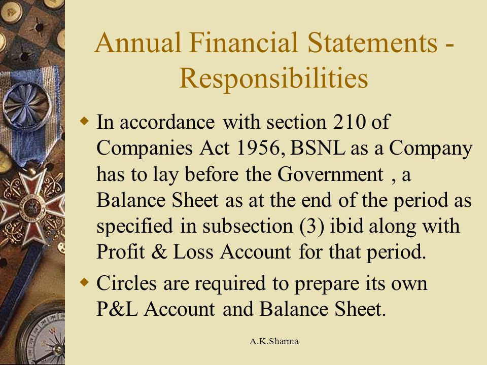 A.K.Sharma Annual Financial Statements - Responsibilities In accordance with section 210 of Companies Act 1956, BSNL as a Company has to lay before th