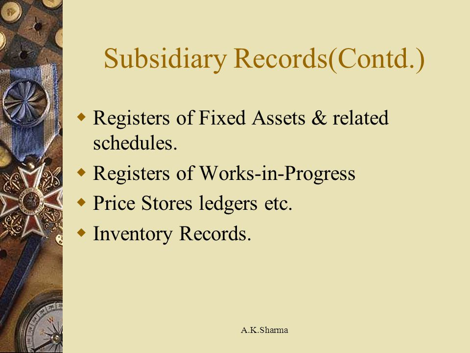 A.K.Sharma Subsidiary Records(Contd.) Registers of Fixed Assets & related schedules. Registers of Works-in-Progress Price Stores ledgers etc. Inventor