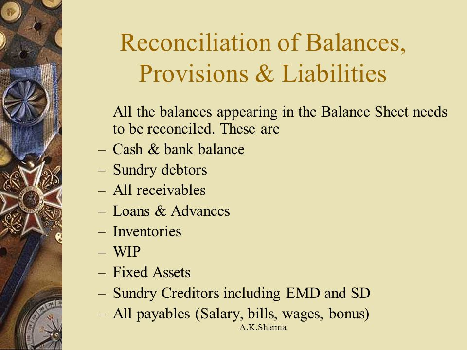A.K.Sharma Reconciliation of Balances, Provisions & Liabilities All the balances appearing in the Balance Sheet needs to be reconciled. These are – Ca
