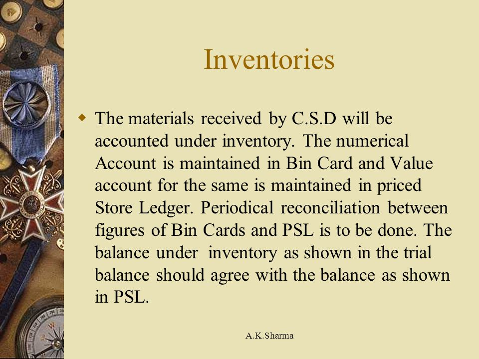 A.K.Sharma Inventories The materials received by C.S.D will be accounted under inventory. The numerical Account is maintained in Bin Card and Value ac