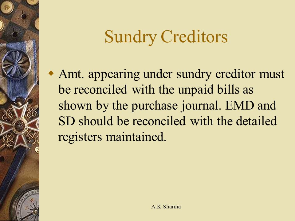 A.K.Sharma Sundry Creditors Amt. appearing under sundry creditor must be reconciled with the unpaid bills as shown by the purchase journal. EMD and SD