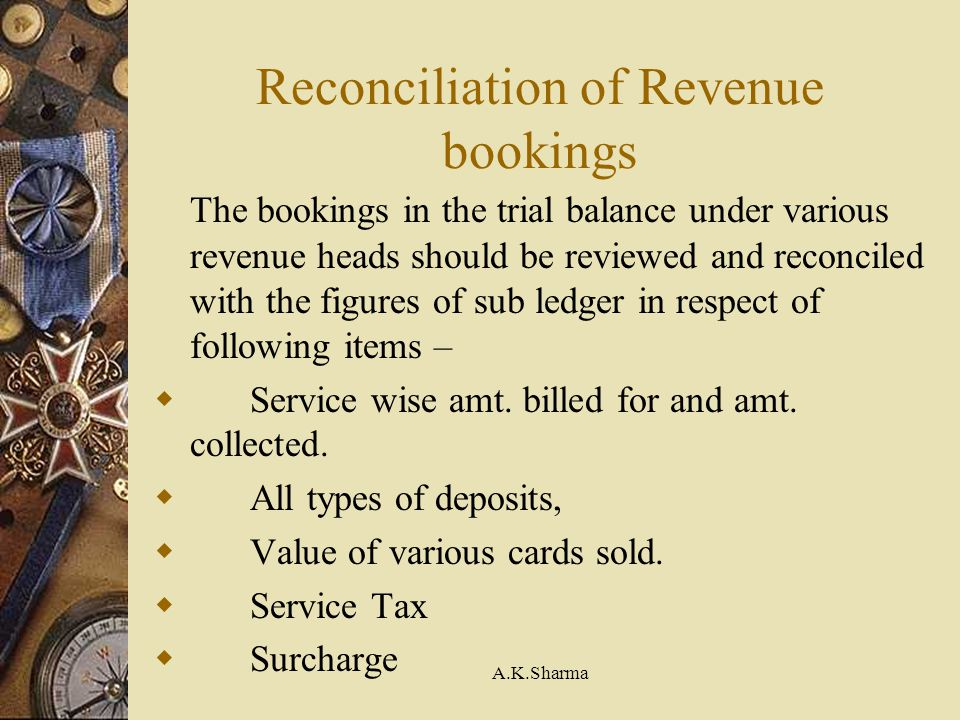 A.K.Sharma Reconciliation of Revenue bookings The bookings in the trial balance under various revenue heads should be reviewed and reconciled with the