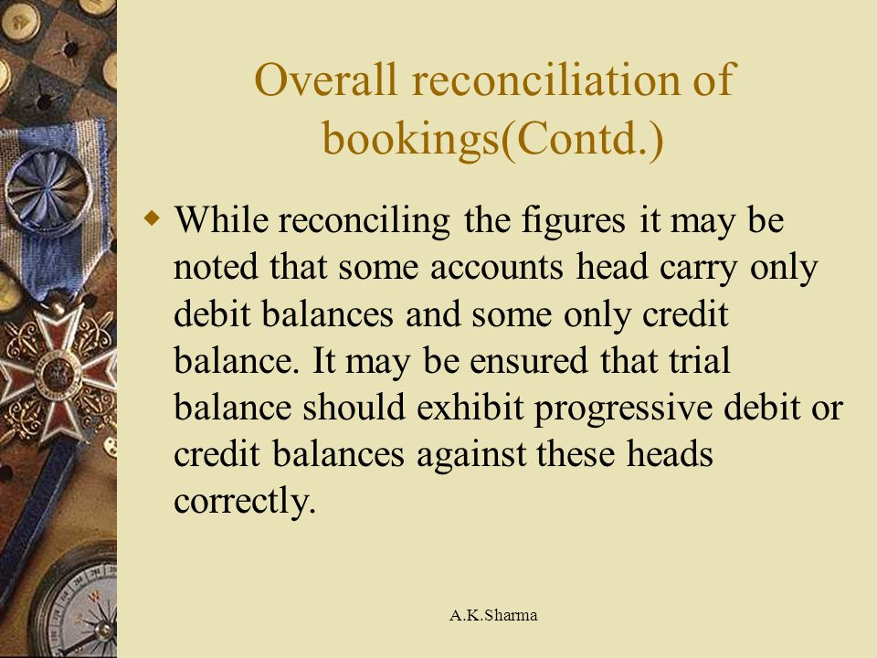 A.K.Sharma Overall reconciliation of bookings(Contd.) While reconciling the figures it may be noted that some accounts head carry only debit balances