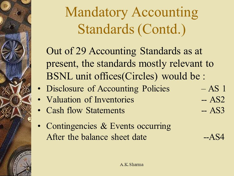A.K.Sharma Mandatory Accounting Standards (Contd.) Out of 29 Accounting Standards as at present, the standards mostly relevant to BSNL unit offices(Ci