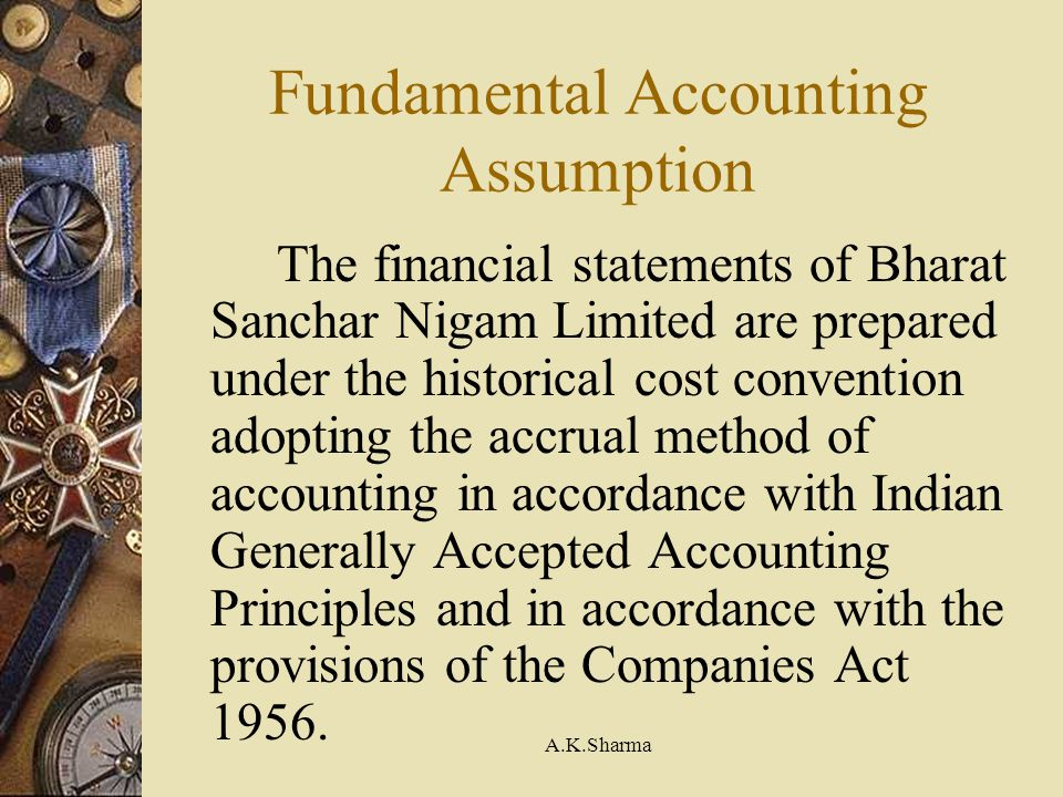A.K.Sharma Fundamental Accounting Assumption The financial statements of Bharat Sanchar Nigam Limited are prepared under the historical cost conventio