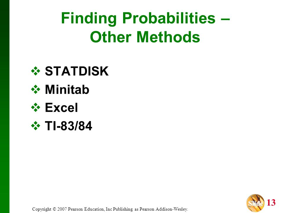 Slide Slide 13 Copyright © 2007 Pearson Education, Inc Publishing as Pearson Addison-Wesley. Finding Probabilities – Other Methods STATDISK Minitab Ex