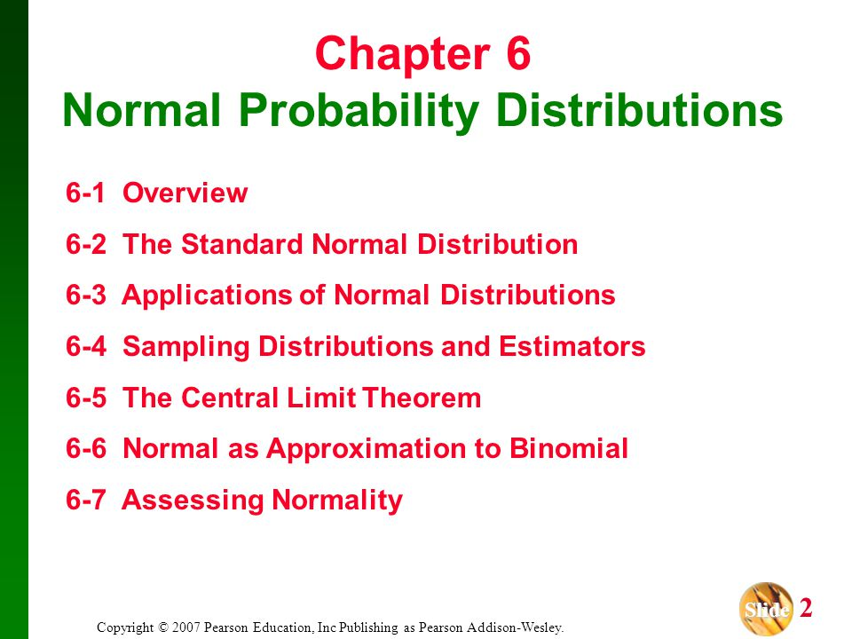 Slide Slide 2 Copyright © 2007 Pearson Education, Inc Publishing as Pearson Addison-Wesley. Chapter 6 Normal Probability Distributions 6-1 Overview 6-