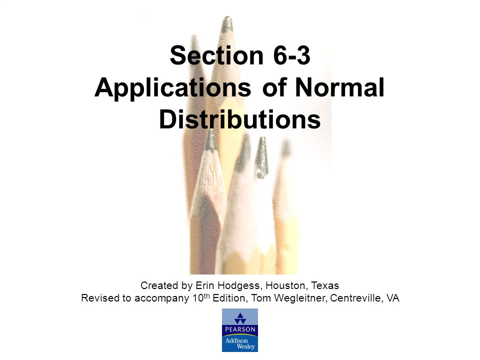 Slide Slide 34 Copyright © 2007 Pearson Education, Inc Publishing as Pearson Addison-Wesley. Section 6-3 Applications of Normal Distributions Created