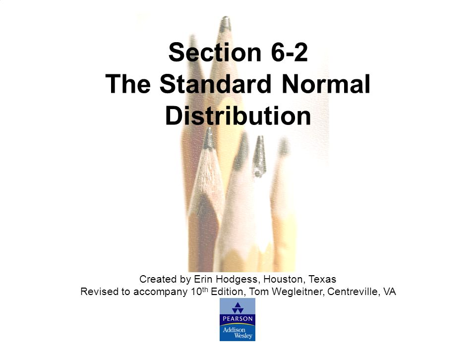 Slide Slide 5 Copyright © 2007 Pearson Education, Inc Publishing as Pearson Addison-Wesley. Section 6-2 The Standard Normal Distribution Created by Er