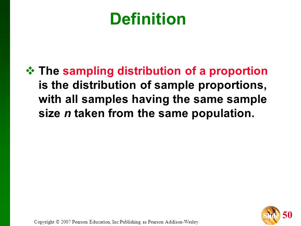 Slide Slide 50 Copyright © 2007 Pearson Education, Inc Publishing as Pearson Addison-Wesley. Definition The sampling distribution of a proportion is t