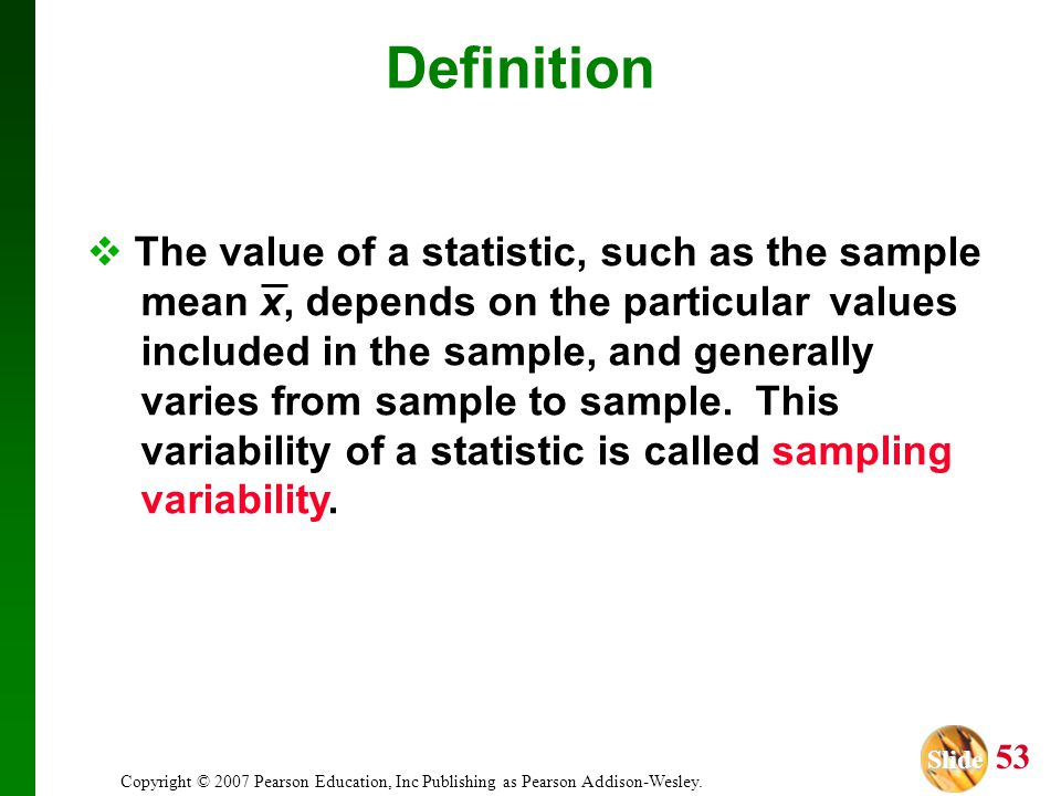 Slide Slide 53 Copyright © 2007 Pearson Education, Inc Publishing as Pearson Addison-Wesley. Definition The value of a statistic, such as the sample m