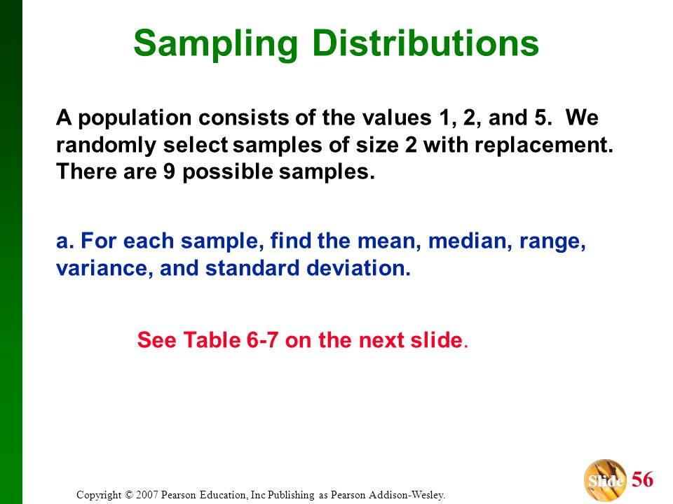Slide Slide 56 Copyright © 2007 Pearson Education, Inc Publishing as Pearson Addison-Wesley. A population consists of the values 1, 2, and 5. We rando