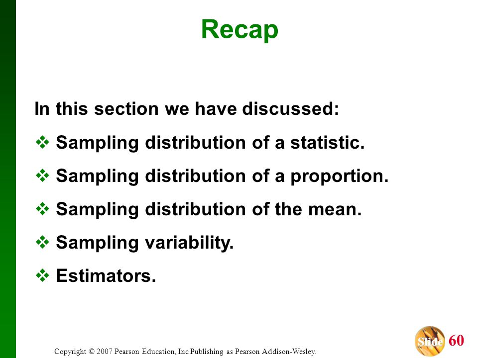 Slide Slide 60 Copyright © 2007 Pearson Education, Inc Publishing as Pearson Addison-Wesley. Recap In this section we have discussed: Sampling distrib