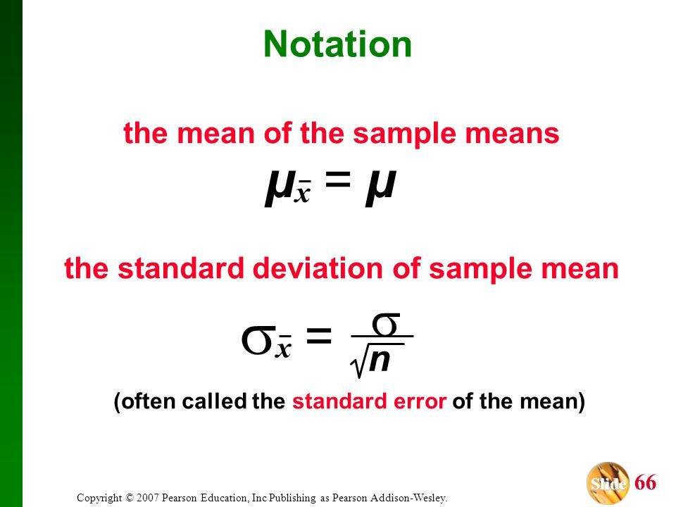 Slide Slide 66 Copyright © 2007 Pearson Education, Inc Publishing as Pearson Addison-Wesley. Notation the mean of the sample means the standard deviat