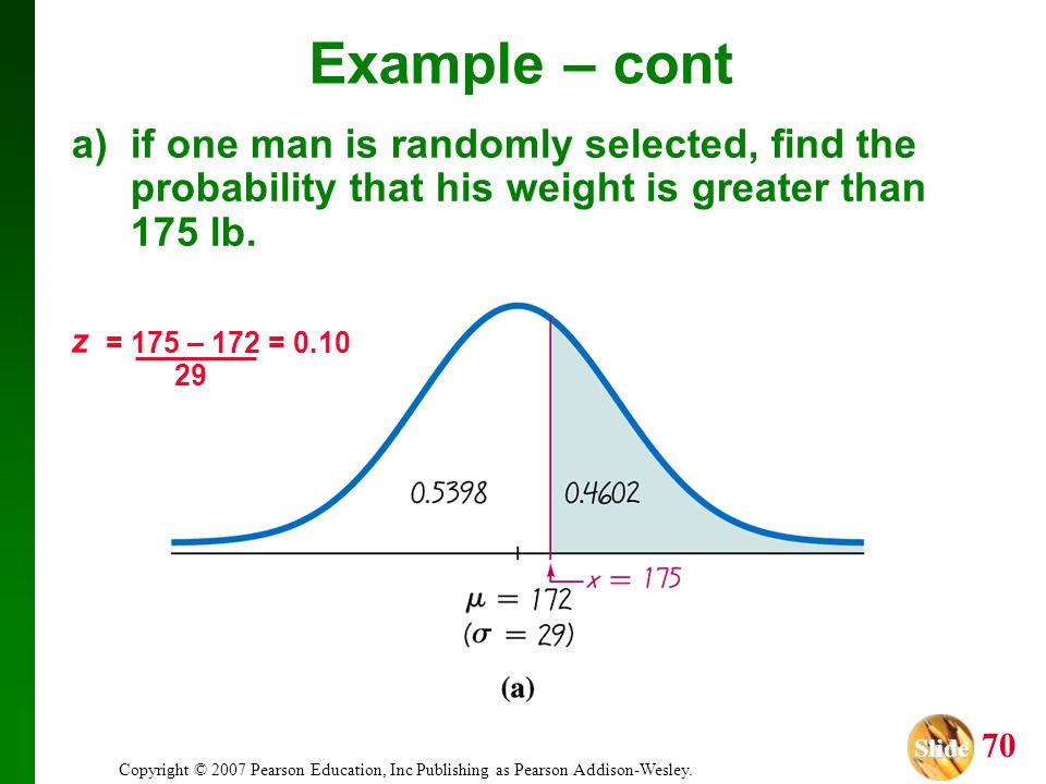 Slide Slide 70 Copyright © 2007 Pearson Education, Inc Publishing as Pearson Addison-Wesley. z = 175 – 172 = 0.10 29 a) if one man is randomly selecte