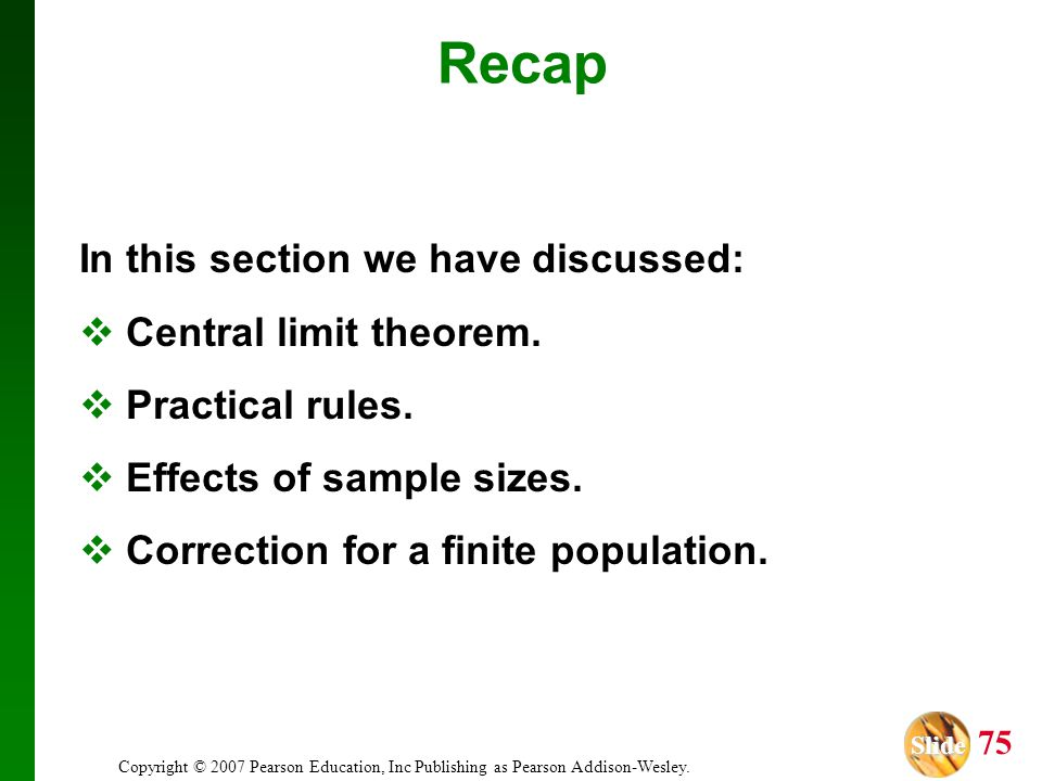 Slide Slide 75 Copyright © 2007 Pearson Education, Inc Publishing as Pearson Addison-Wesley. Recap In this section we have discussed: Central limit th