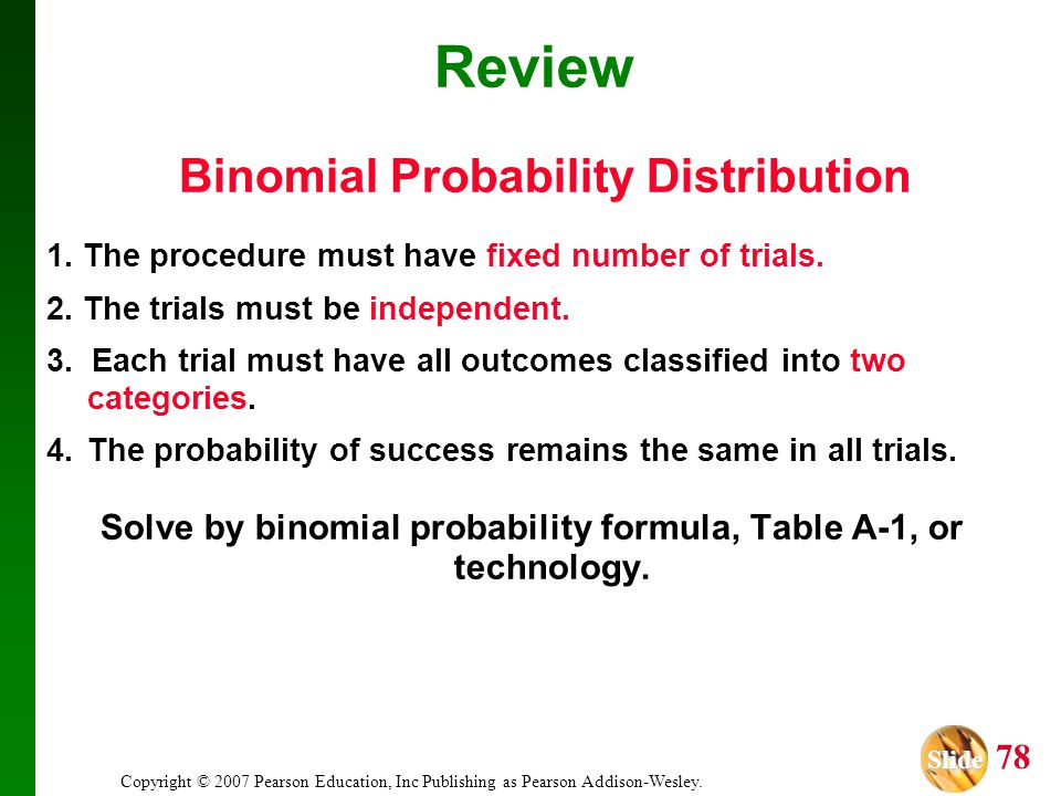 Slide Slide 78 Copyright © 2007 Pearson Education, Inc Publishing as Pearson Addison-Wesley. Review Binomial Probability Distribution 1. The procedure