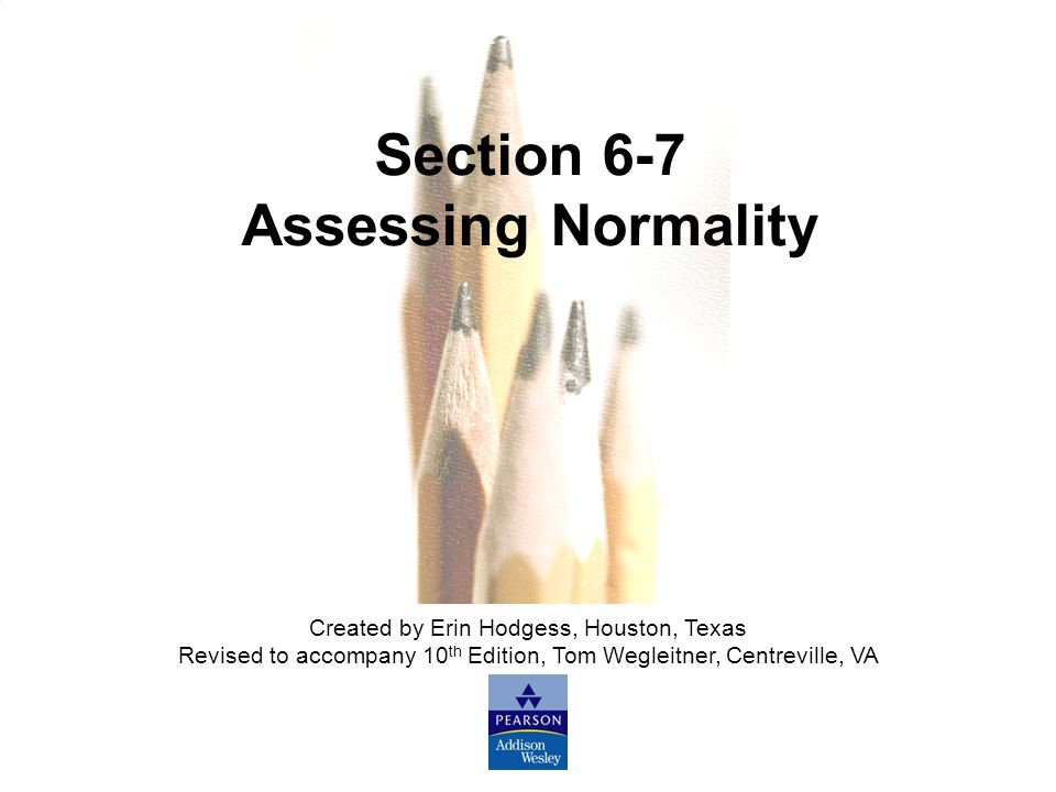 Slide Slide 88 Copyright © 2007 Pearson Education, Inc Publishing as Pearson Addison-Wesley. Section 6-7 Assessing Normality Created by Erin Hodgess,