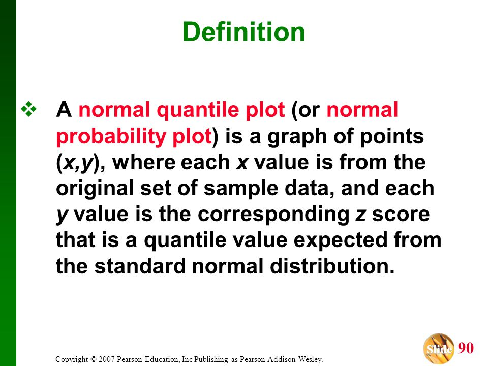 Slide Slide 90 Copyright © 2007 Pearson Education, Inc Publishing as Pearson Addison-Wesley. Definition A normal quantile plot (or normal probability