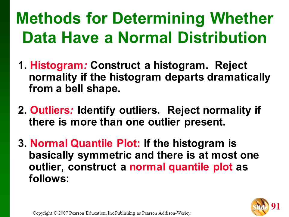 Slide Slide 91 Copyright © 2007 Pearson Education, Inc Publishing as Pearson Addison-Wesley. Methods for Determining Whether Data Have a Normal Distri