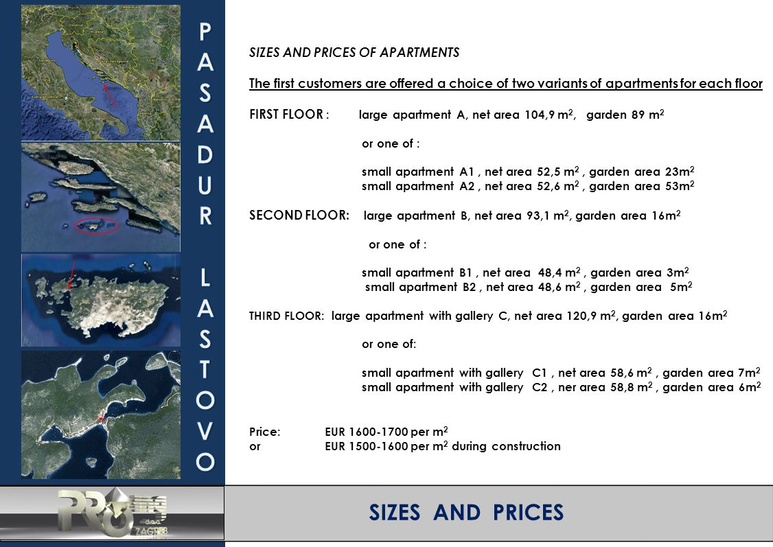 SIZES AND PRICES SIZES AND PRICES OF APARTMENTS The first customers are offered a choice of two variants of apartments for each floor FIRST FLOOR : large apartment A, net area 104,9 m 2, garden 89 m 2 or one of : small apartment A1, net area 52,5 m 2, garden area 23m 2 small apartment A2, net area 52,6 m 2, garden area 53m 2 SECOND FLOOR: large apartment B, net area 93,1 m 2, garden area 16m 2 or one of : small apartment B1, net area 48,4 m 2, garden area 3m 2 small apartment B2, net area 48,6 m 2, garden area 5m 2 THIRD FLOOR: large apartment with gallery C, net area 120,9 m 2, garden area 16m 2 or one of: small apartment with gallery C1, net area 58,6 m 2, garden area 7m 2 small apartment with gallery C2, ner area 58,8 m 2, garden area 6m 2 Price: EUR 1600-1700 per m 2 orEUR 1500-1600 per m 2 during construction