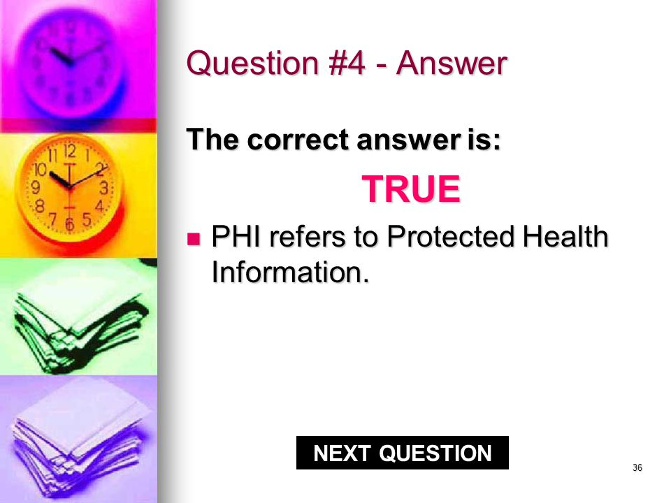 35 Question #4 - Answer CORRECT!!. PHI refers to Protected Health Information.