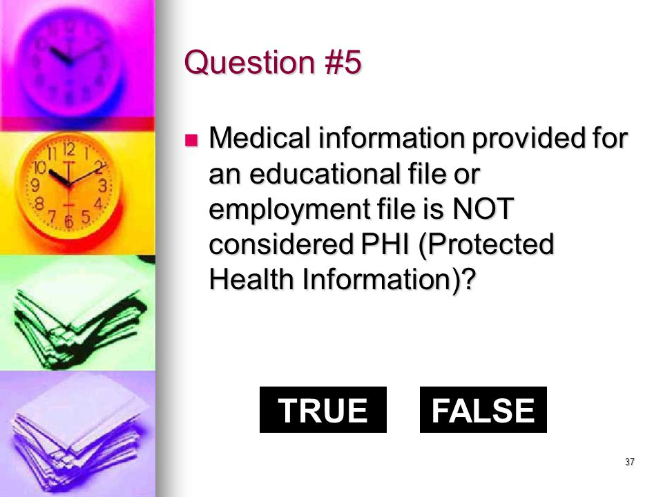 36 Question #4 - Answer The correct answer is: TRUE PHI refers to Protected Health Information.
