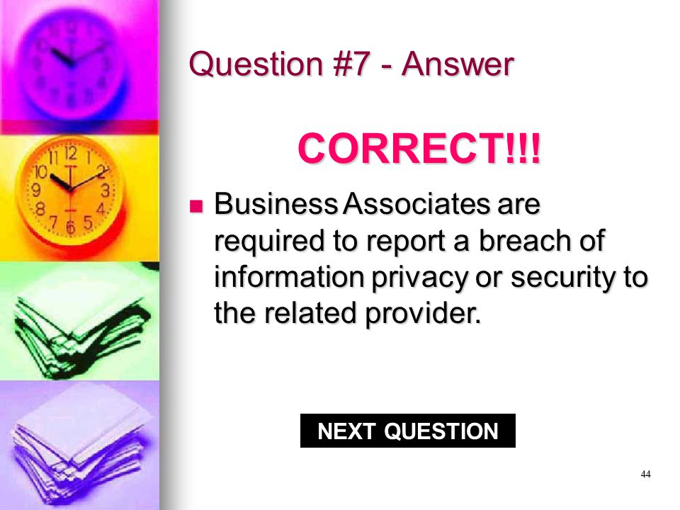 43 Question #7 Business Associates are required to report a breach of information privacy or security to the related provider.