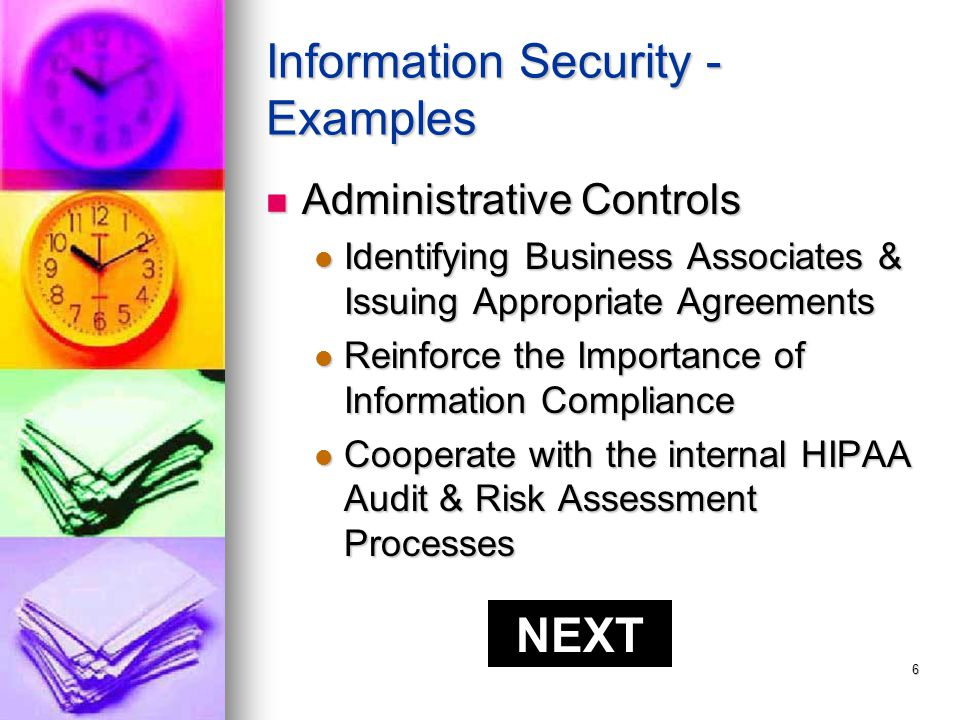 5 Security Standards These standards ensure the confidentiality, integrity, & availability of protected electronic health information, and… These standards ensure the confidentiality, integrity, & availability of protected electronic health information, and… …protects against threats or hazards to the security of the information …protects against threats or hazards to the security of the information Areas Involved with Security Areas Involved with Security Administrative Administrative Physical Safeguards Physical Safeguards Technical Security Services Technical Security Services Technical Security Mechanism Technical Security Mechanism NEXT