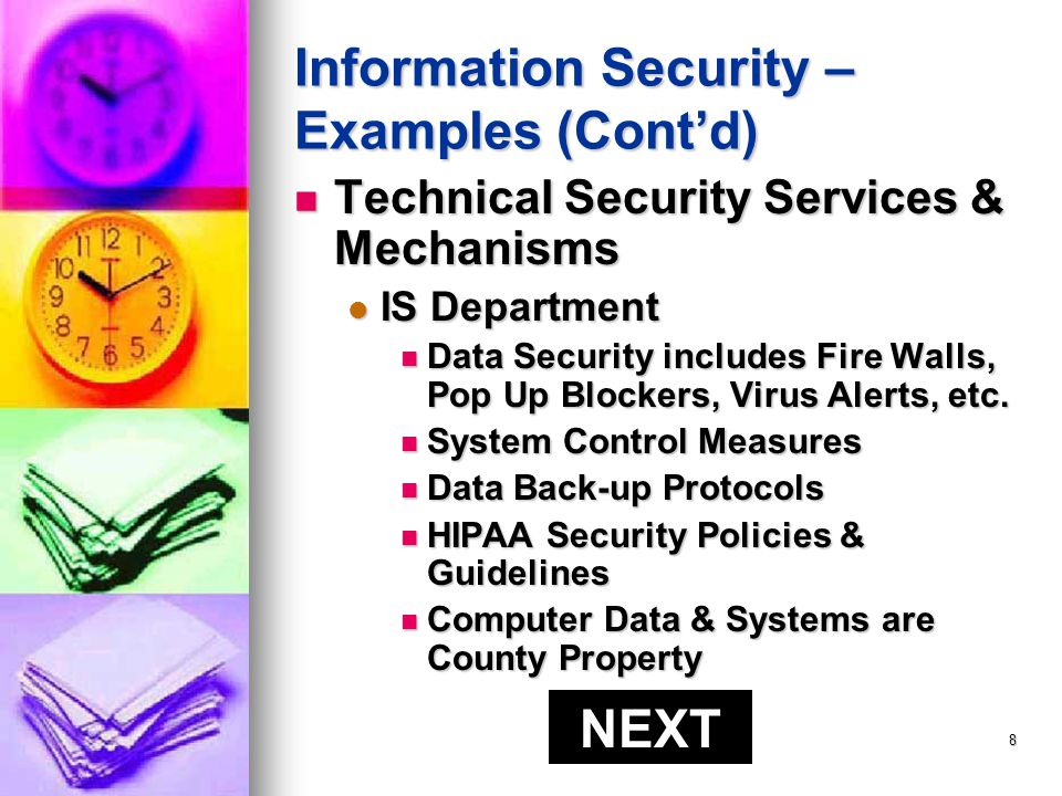 7 Information Security – Examples (Contd) Physical Safeguards Physical Safeguards Positioning Computer Monitors away from view Positioning Computer Monitors away from view Discussing patient/client information in a private location Discussing patient/client information in a private location Keeping patient/client records out of sight or access of others Keeping patient/client records out of sight or access of others Knowing who is in your Facility or Office & when (Sign In/Out) Knowing who is in your Facility or Office & when (Sign In/Out) NEXT