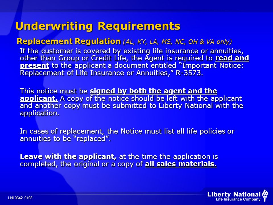 LNL0642 0108 Underwriting Requirements Replacement Regulation (AL, KY, LA, MS, NC, OH & VA only) If the customer is covered by existing life insurance or annuities, other than Group or Credit Life, the Agent is required to read and present to the applicant a document entitled Important Notice: Replacement of Life Insurance or Annuities, R-3573.