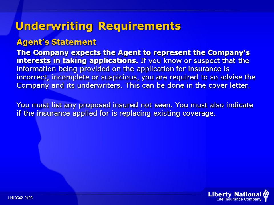 LNL0642 0108 Underwriting Requirements Agents Statement The Company expects the Agent to represent the Companys interests in taking applications.