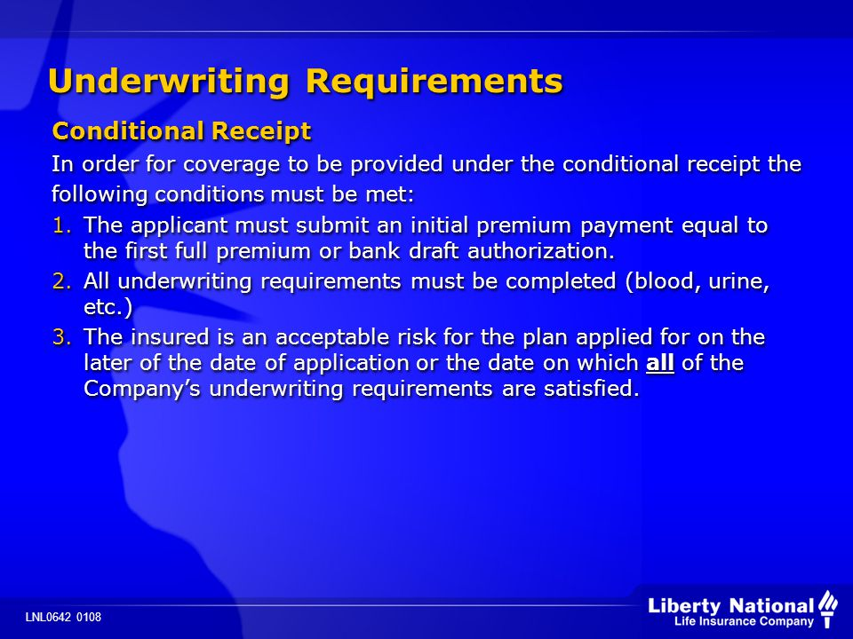 LNL0642 0108 Underwriting Requirements Conditional Receipt In order for coverage to be provided under the conditional receipt the following conditions must be met: 1.The applicant must submit an initial premium payment equal to the first full premium or bank draft authorization.