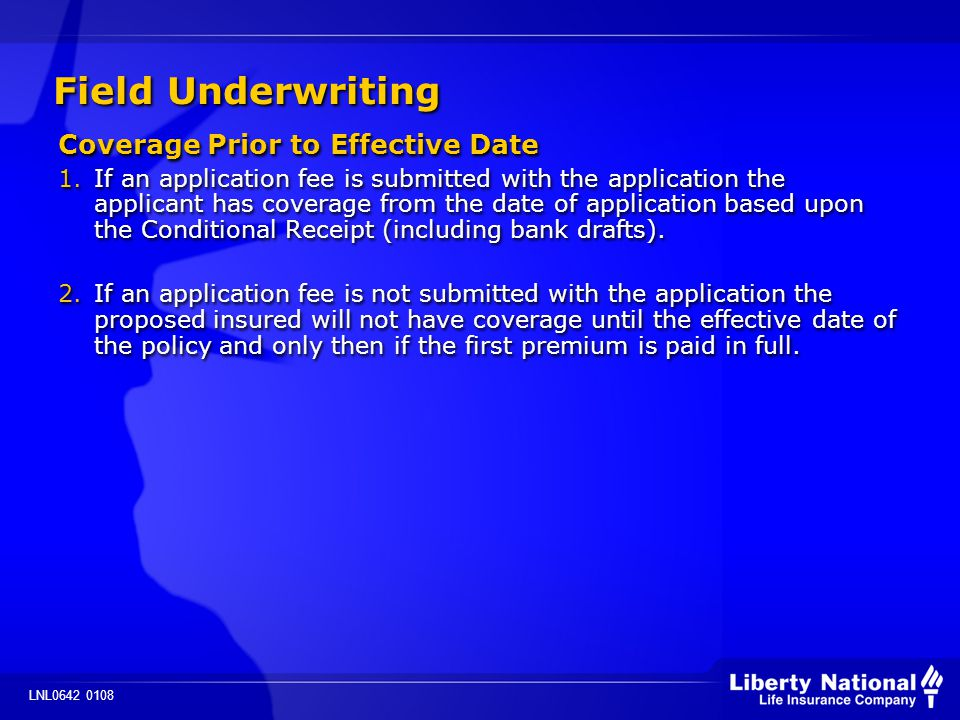 LNL0642 0108 Field Underwriting Coverage Prior to Effective Date 1.If an application fee is submitted with the application the applicant has coverage from the date of application based upon the Conditional Receipt (including bank drafts).