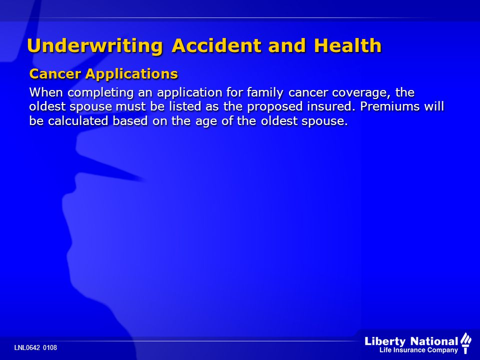 LNL0642 0108 Underwriting Accident and Health Cancer Applications When completing an application for family cancer coverage, the oldest spouse must be listed as the proposed insured.