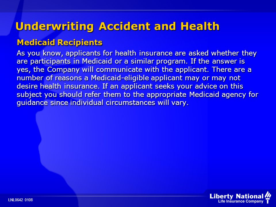 LNL0642 0108 Underwriting Accident and Health Medicaid Recipients As you know, applicants for health insurance are asked whether they are participants in Medicaid or a similar program.