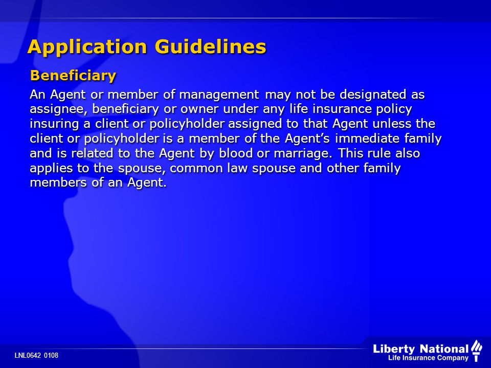 LNL0642 0108 Application Guidelines Beneficiary An Agent or member of management may not be designated as assignee, beneficiary or owner under any life insurance policy insuring a client or policyholder assigned to that Agent unless the client or policyholder is a member of the Agents immediate family and is related to the Agent by blood or marriage.