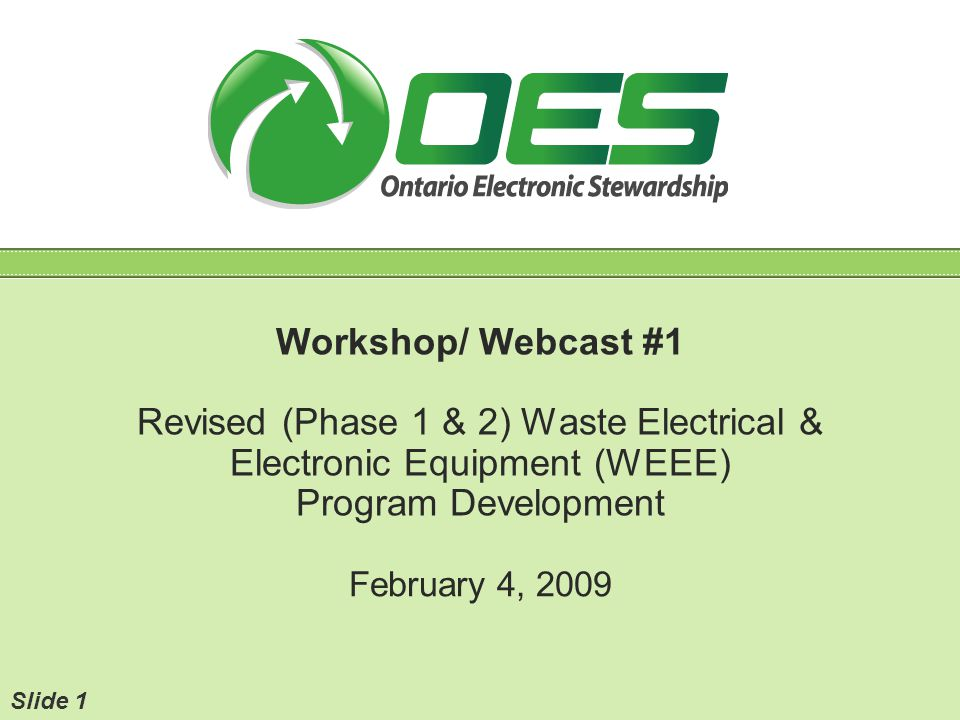 Workshop/ Webcast #1 Revised (Phase 1 & 2) Waste Electrical & Electronic Equipment (WEEE) Program Development February 4, 2009 Slide 1