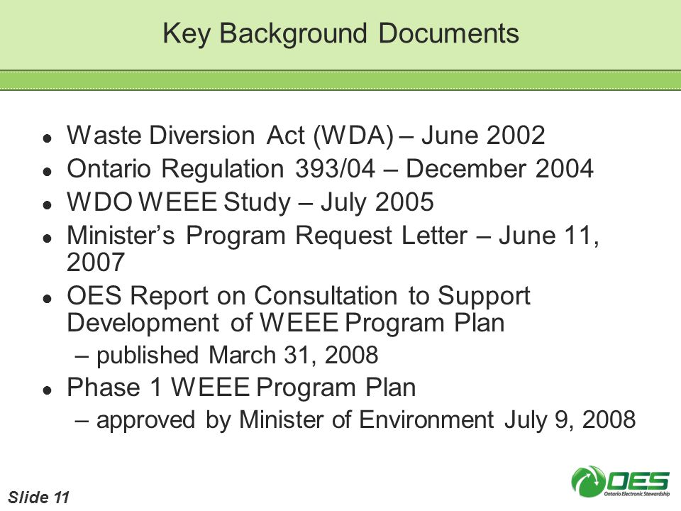Key Background Documents Waste Diversion Act (WDA) – June 2002 Ontario Regulation 393/04 – December 2004 WDO WEEE Study – July 2005 Ministers Program