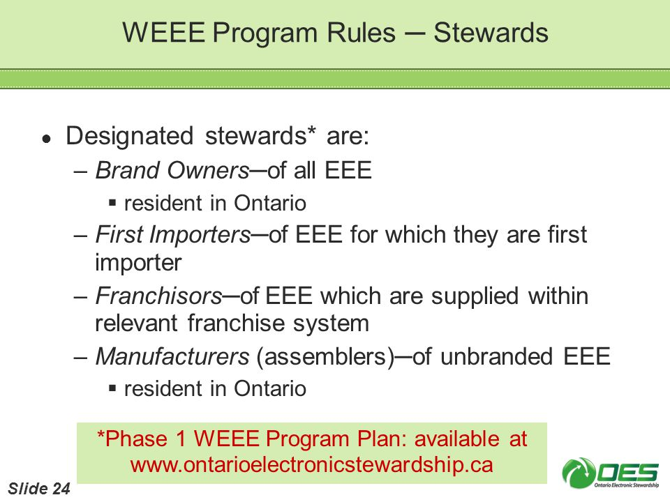 WEEE Program Rules Stewards Designated stewards* are: –Brand Ownersof all EEE resident in Ontario –First Importersof EEE for which they are first impo