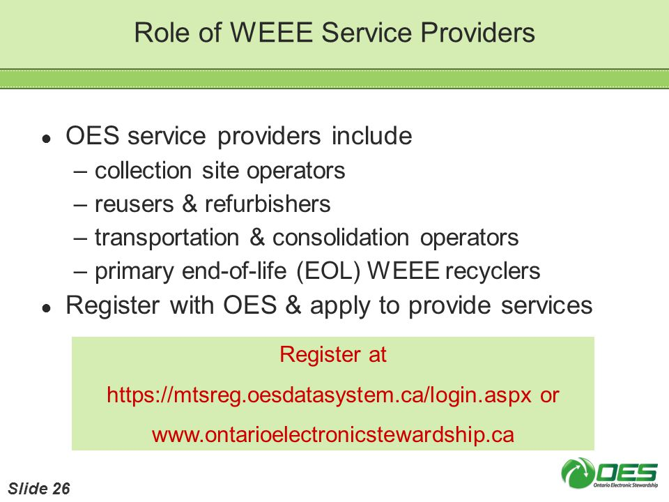 Role of WEEE Service Providers OES service providers include –collection site operators –reusers & refurbishers –transportation & consolidation operat