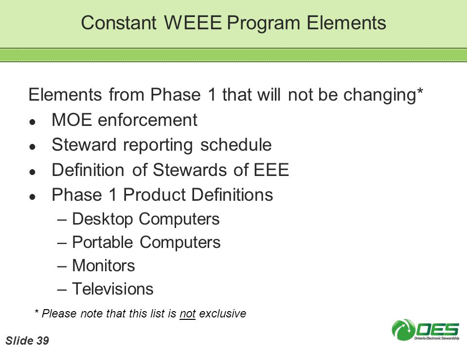 Constant WEEE Program Elements Elements from Phase 1 that will not be changing* MOE enforcement Steward reporting schedule Definition of Stewards of E