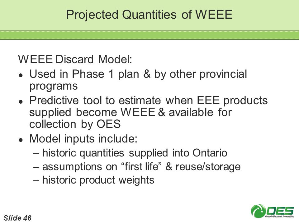 Projected Quantities of WEEE WEEE Discard Model: Used in Phase 1 plan & by other provincial programs Predictive tool to estimate when EEE products sup