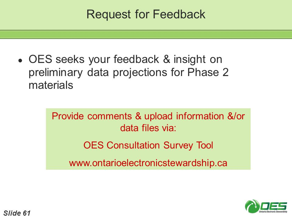 Request for Feedback Provide comments & upload information &/or data files via: OES Consultation Survey Tool www.ontarioelectronicstewardship.ca OES s