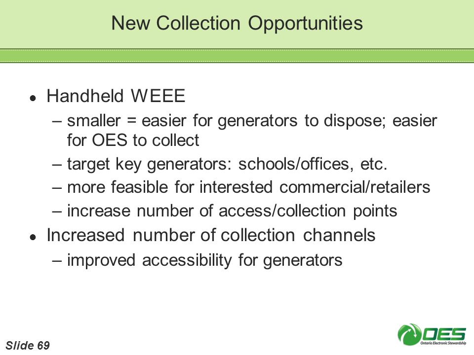 New Collection Opportunities Handheld WEEE –smaller = easier for generators to dispose; easier for OES to collect –target key generators: schools/offi