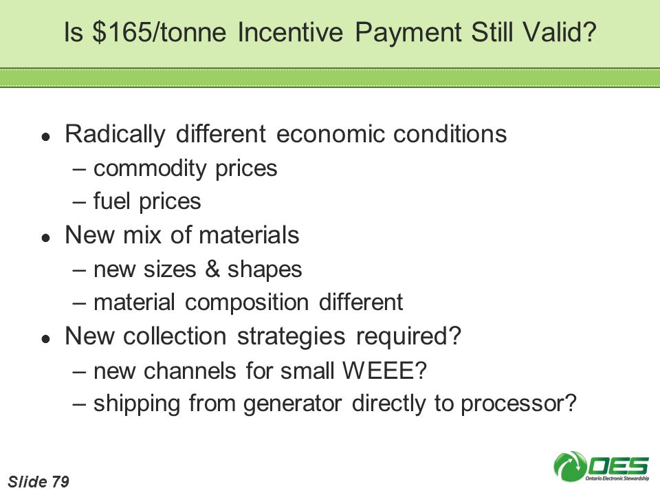 Is $165/tonne Incentive Payment Still Valid? Radically different economic conditions –commodity prices –fuel prices New mix of materials –new sizes &