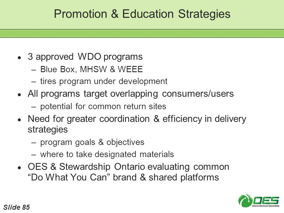 Promotion & Education Strategies 3 approved WDO programs –Blue Box, MHSW & WEEE –tires program under development All programs target overlapping consu